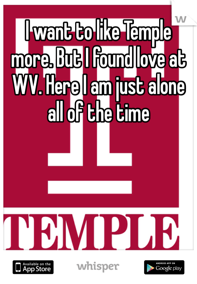 I want to like Temple more. But I found love at WV. Here I am just alone all of the time