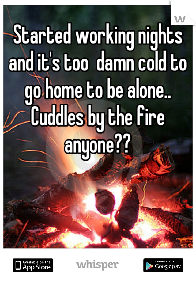 Started working nights and it's too  damn cold to go home to be alone.. Cuddles by the fire anyone??