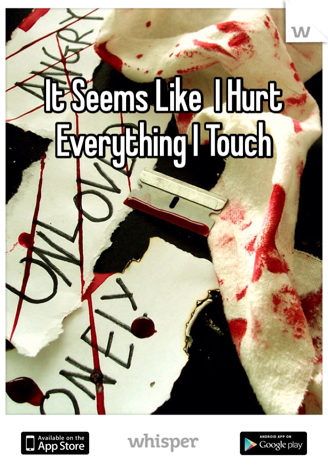 It Seems Like  I Hurt Everything I Touch