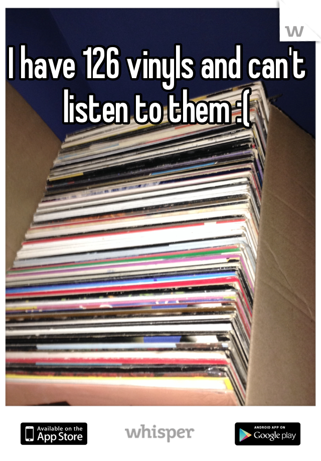 I have 126 vinyls and can't listen to them :(