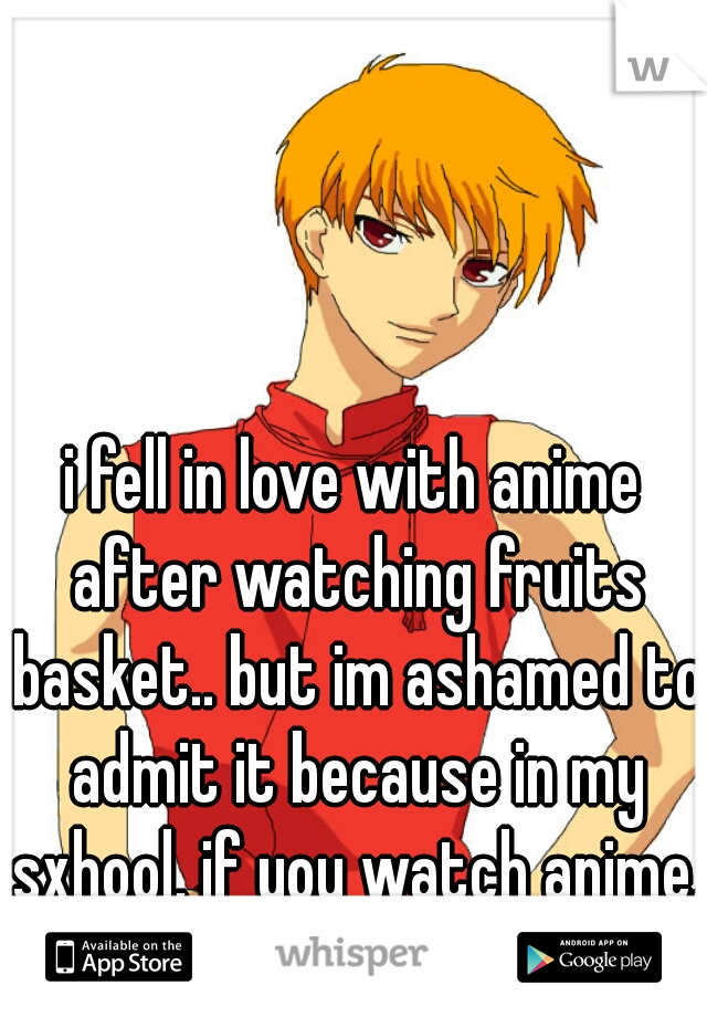 i fell in love with anime after watching fruits basket.. but im ashamed to admit it because in my sxhool, if you watch anime, your a freak.
