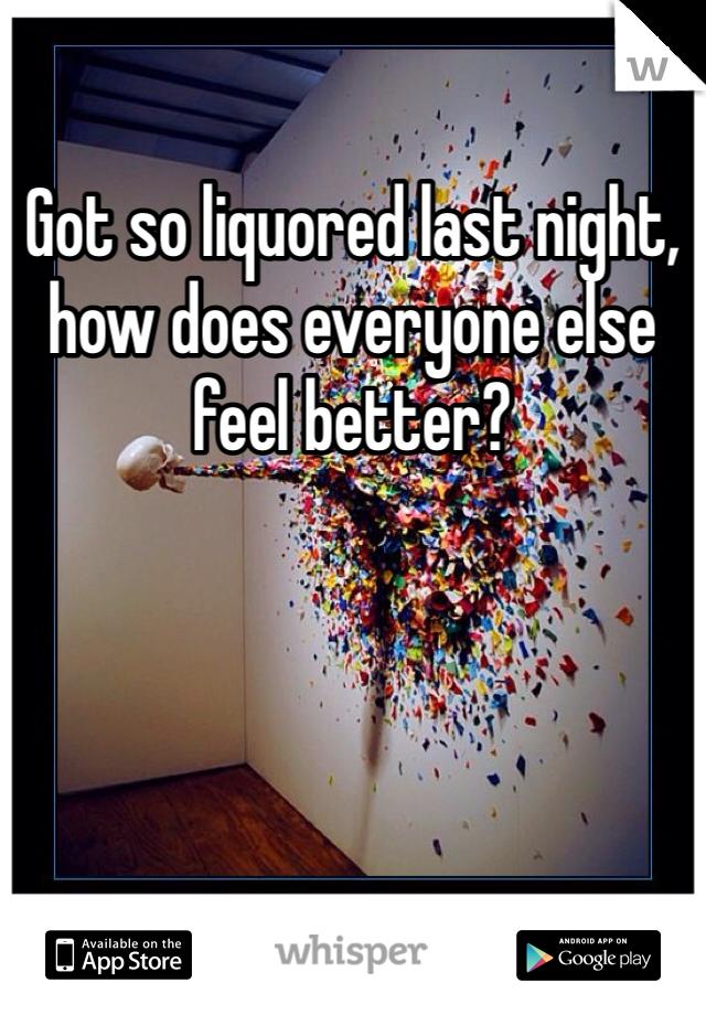 Got so liquored last night, how does everyone else feel better?