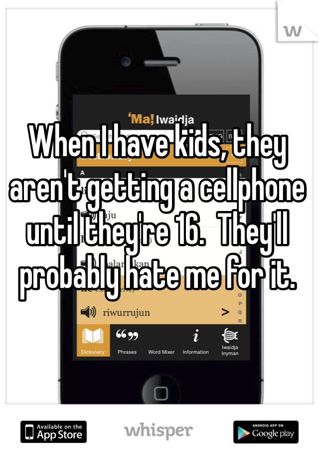 When I have kids, they aren't getting a cellphone until they're 16.  They'll probably hate me for it.