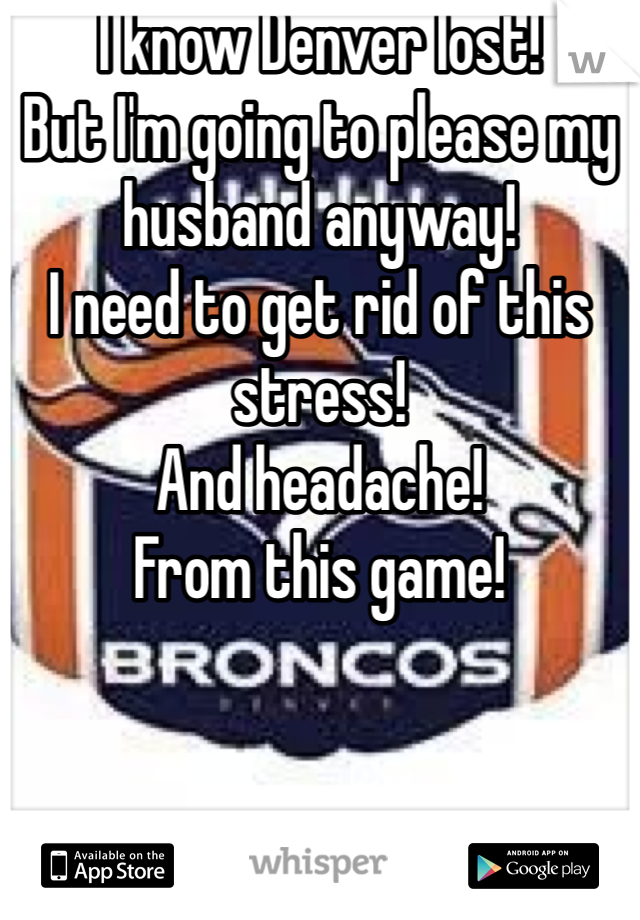 I know Denver lost! But I'm going to please my husband anyway! I need to get rid of this stress! And headache! From this game!