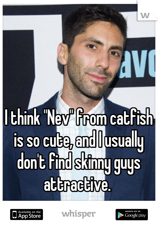 "I think ""Nev"" from catfish is so cute, and I usually don't find skinny guys attractive."