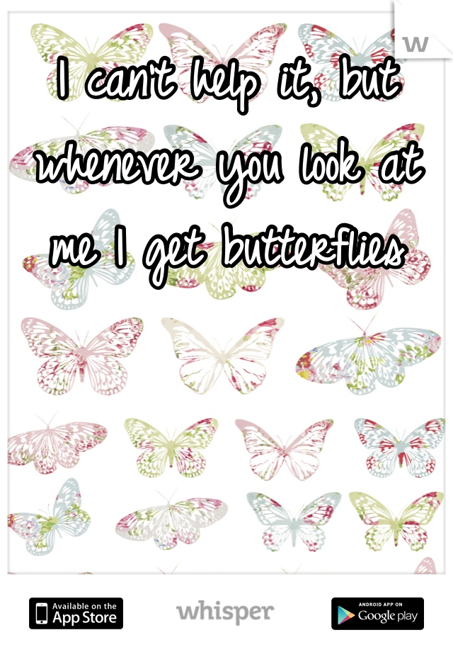 I can't help it, but whenever you look at me I get butterflies