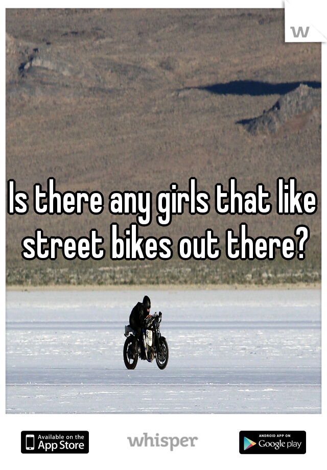 Is there any girls that like street bikes out there?