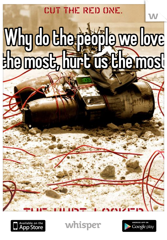 Why do the people we love the most, hurt us the most