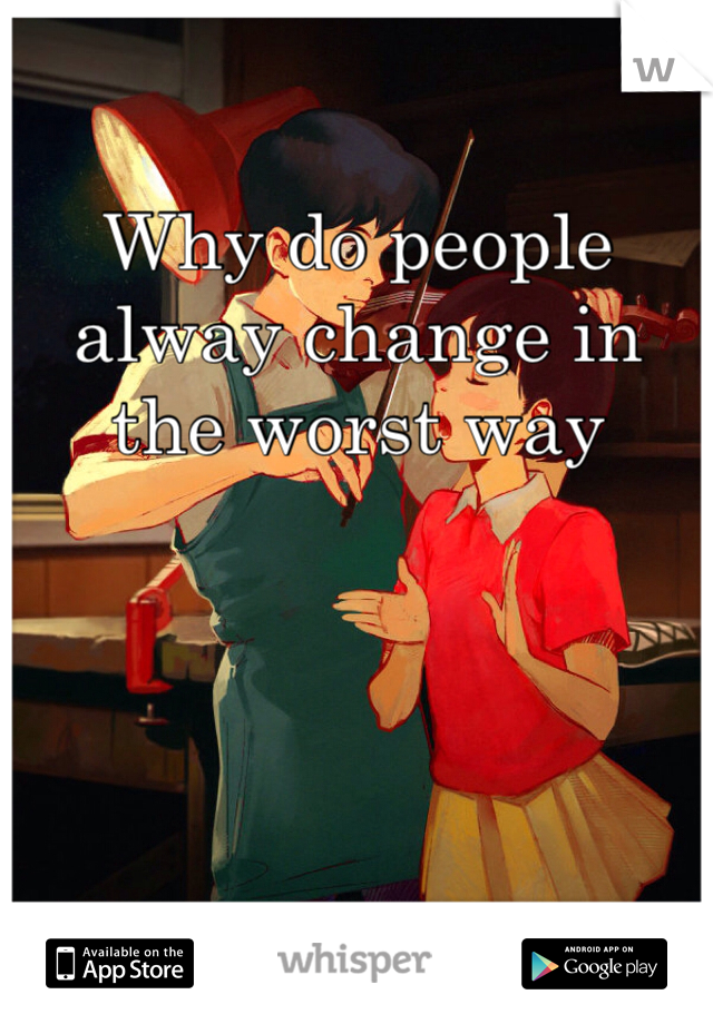 Why do people alway change in the worst way