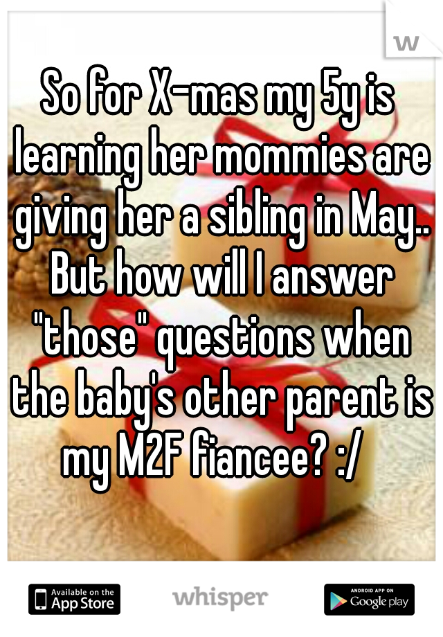 """So for X-mas my 5y is learning her mommies are giving her a sibling in May.. But how will I answer """"those"""" questions when the baby's other parent is my M2F fiancee? :/"""