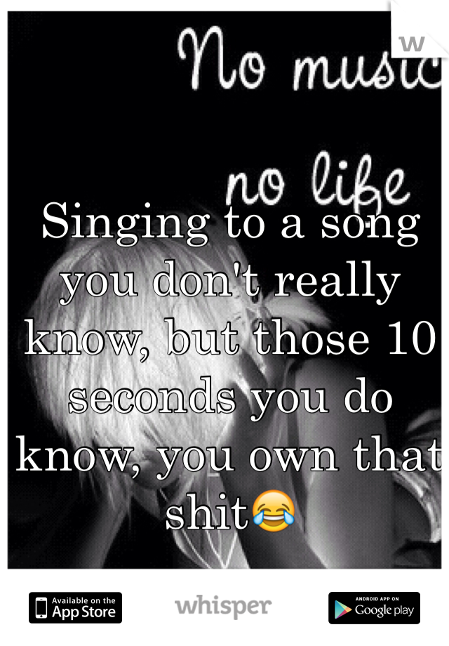 Singing to a song you don't really know, but those 10 seconds you do know, you own that shit😂