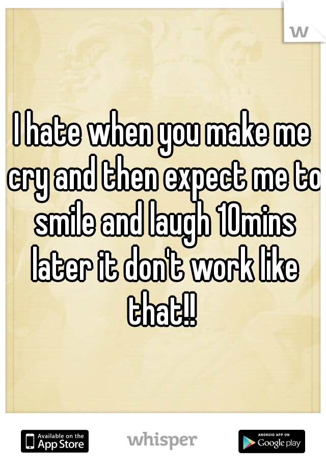 I hate when you make me cry and then expect me to smile and laugh 10mins later it don't work like that!!