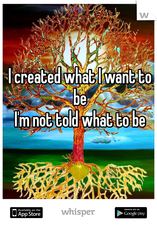 I created what I want to be  I'm not told what to be