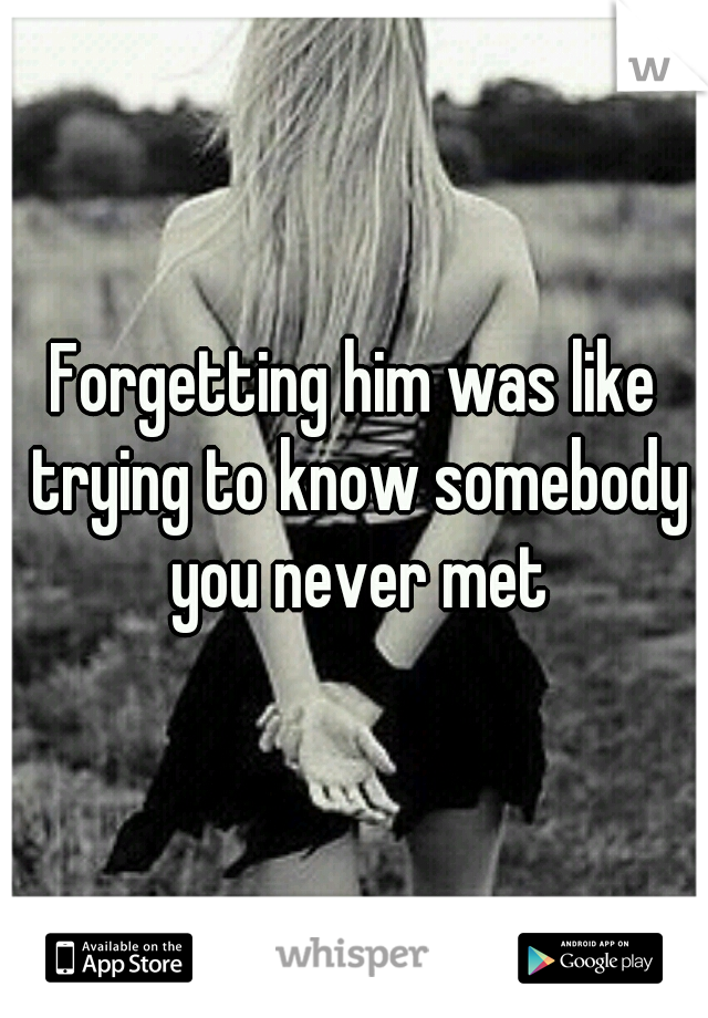Forgetting him was like trying to know somebody you never met