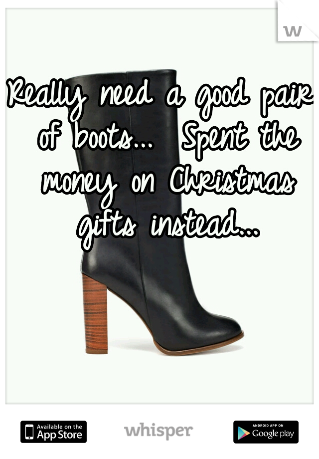 Really need a good pair of boots...  Spent the money on Christmas gifts instead...