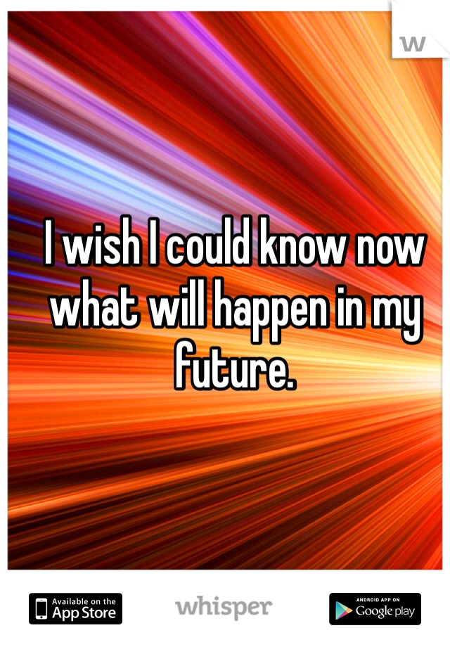 I wish I could know now what will happen in my future.