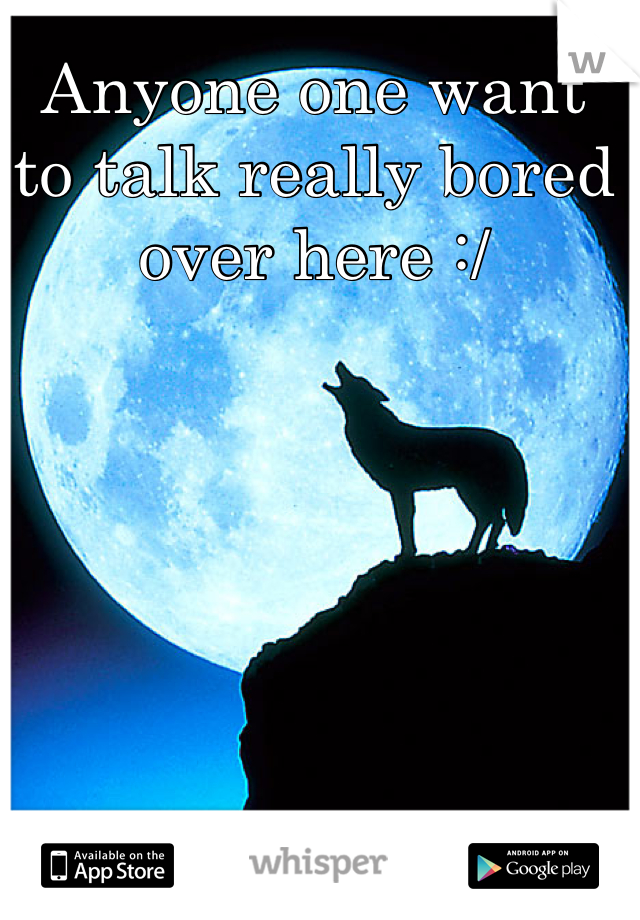 Anyone one want to talk really bored over here :/
