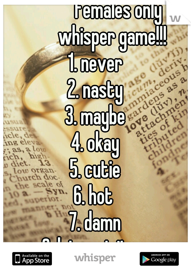 females only          whisper game!!! 1. never 2. nasty 3. maybe 4. okay 5. cutie 6. hot  7. damn 8. lets get it on