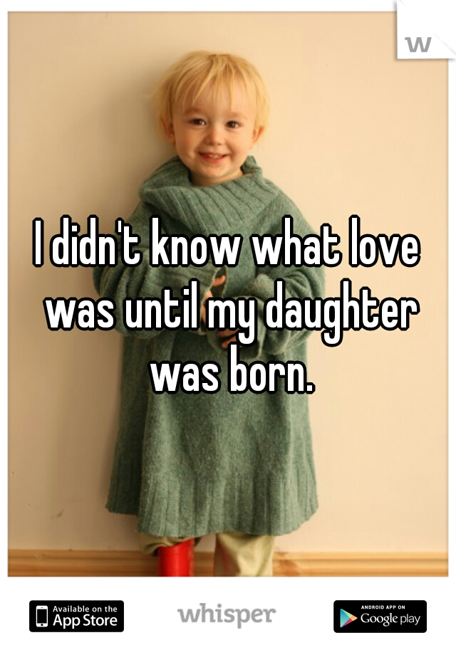 I didn't know what love was until my daughter was born.