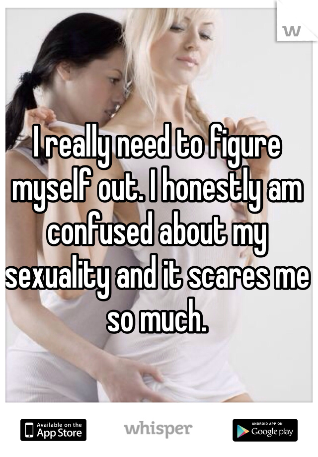 I really need to figure myself out. I honestly am confused about my sexuality and it scares me so much.