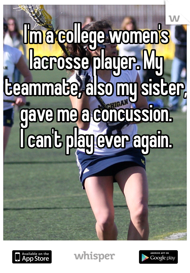 I'm a college women's lacrosse player. My teammate, also my sister, gave me a concussion.  I can't play ever again.