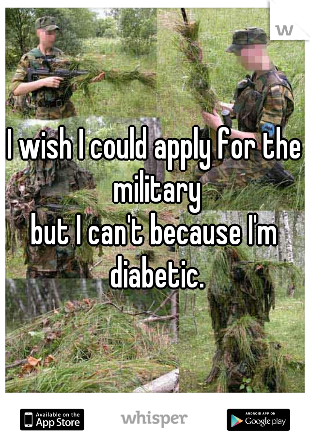 I wish I could apply for the military but I can't because I'm diabetic.