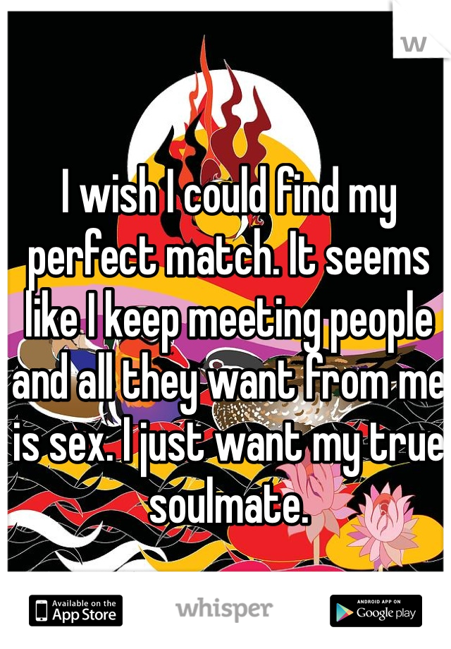 I wish I could find my perfect match. It seems like I keep meeting people and all they want from me is sex. I just want my true soulmate.