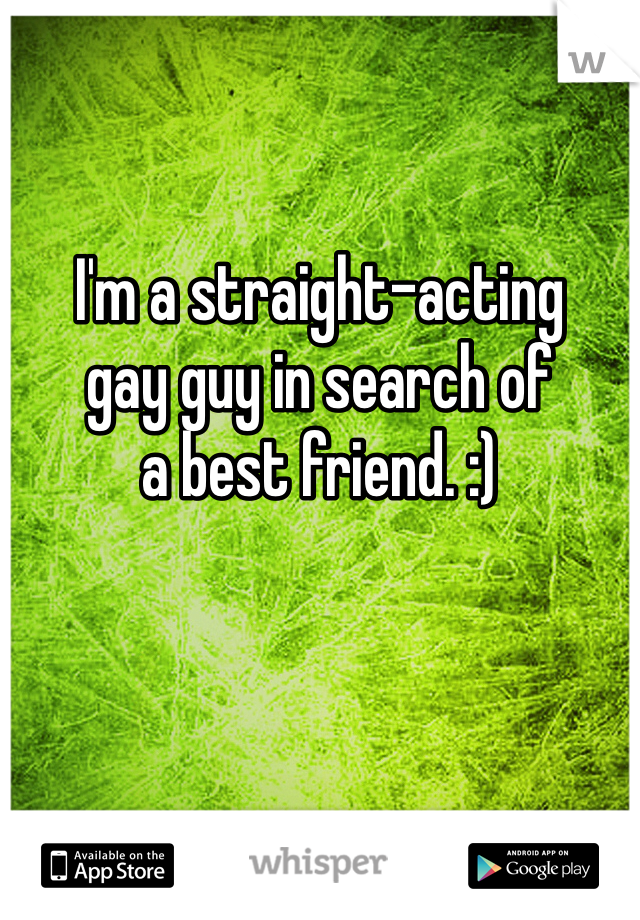 I'm a straight-acting  gay guy in search of a best friend. :)