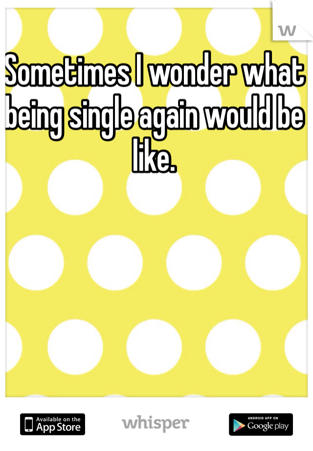Sometimes I wonder what being single again would be like.