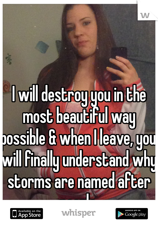 I will destroy you in the most beautiful way possible & when I leave, you will finally understand why storms are named after people.