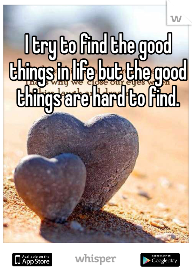 I try to find the good things in life but the good things are hard to find.
