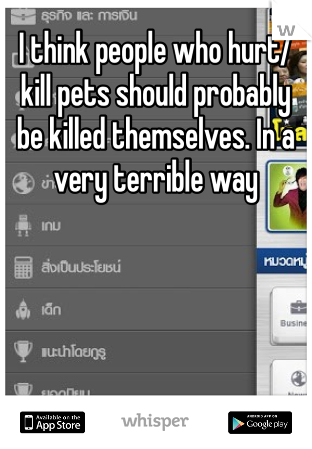 I think people who hurt/kill pets should probably be killed themselves. In a very terrible way