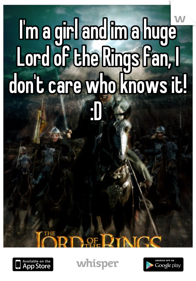 I'm a girl and im a huge Lord of the Rings fan, I don't care who knows it! :D
