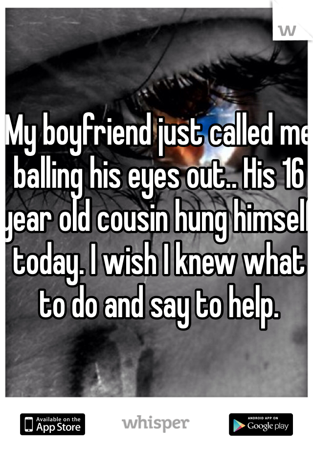 My boyfriend just called me balling his eyes out.. His 16 year old cousin hung himself today. I wish I knew what to do and say to help.