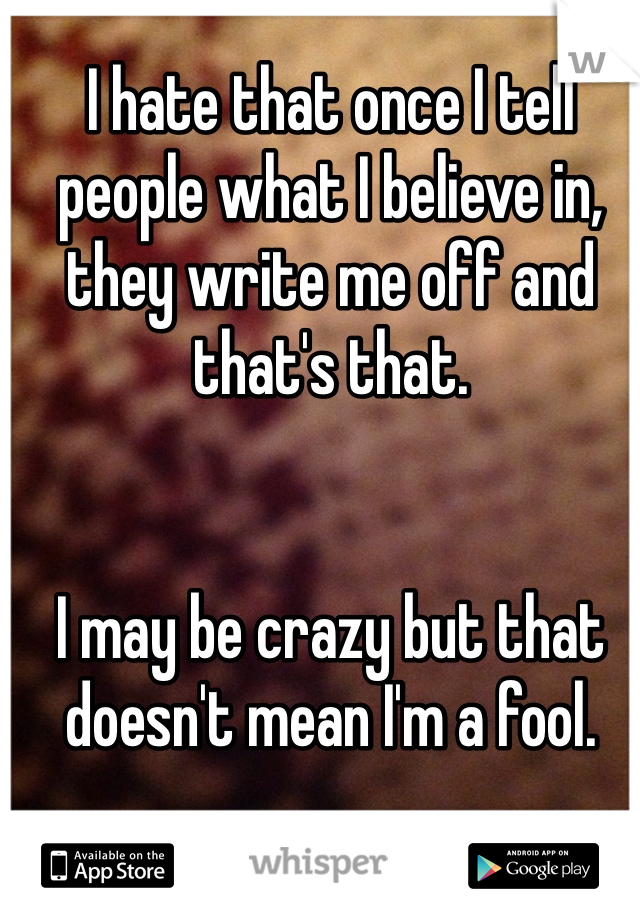 I hate that once I tell people what I believe in, they write me off and that's that.   I may be crazy but that doesn't mean I'm a fool.