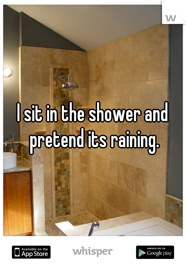 I sit in the shower and pretend its raining.