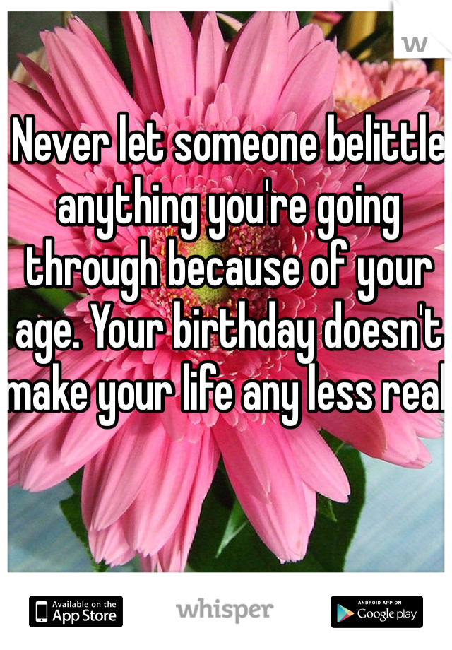 Never let someone belittle anything you're going through because of your age. Your birthday doesn't make your life any less real.