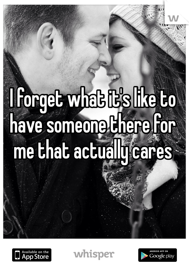 I forget what it's like to have someone there for me that actually cares