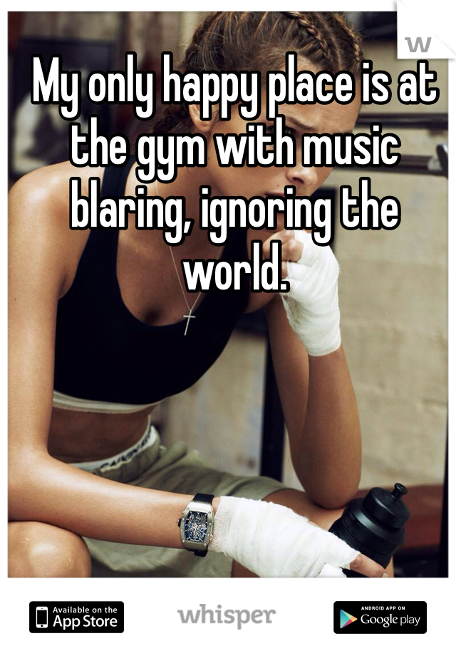 My only happy place is at the gym with music blaring, ignoring the world.