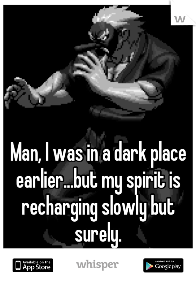Man, I was in a dark place earlier...but my spirit is recharging slowly but surely.