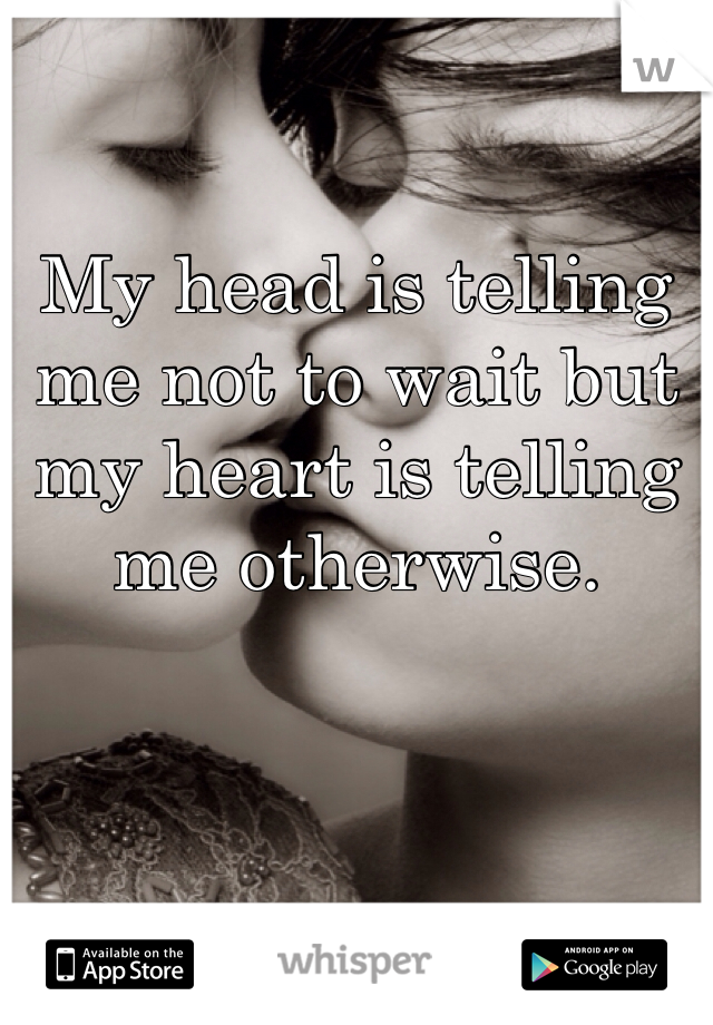 My head is telling me not to wait but my heart is telling me otherwise.