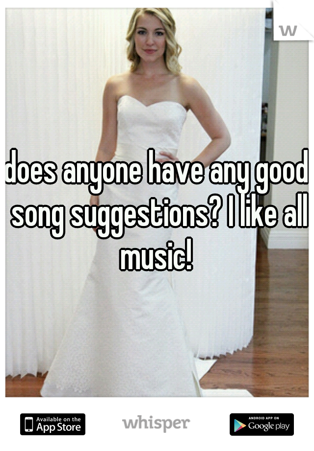 does anyone have any good song suggestions? I like all music!