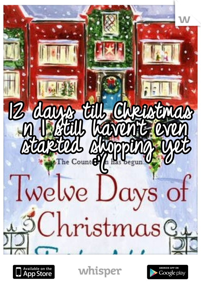 12 days till Christmas  n I still haven't even started shopping yet  :'(