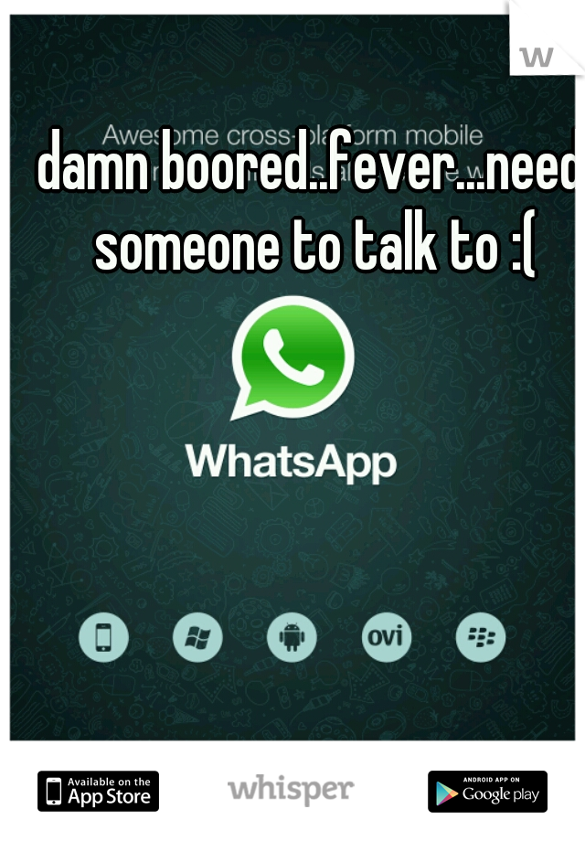 damn boored..fever...need someone to talk to :(