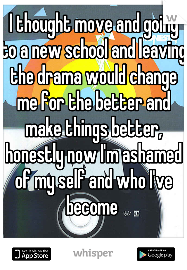 I thought move and going to a new school and leaving the drama would change me for the better and make things better, honestly now I'm ashamed of my self and who I've become