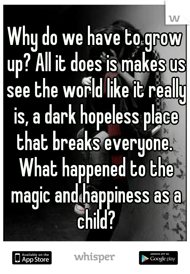 Why do we have to grow up? All it does is makes us see the world like it really is, a dark hopeless place that breaks everyone.  What happened to the magic and happiness as a child?