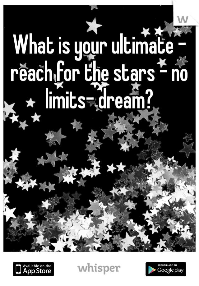 What is your ultimate - reach for the stars - no limits- dream?