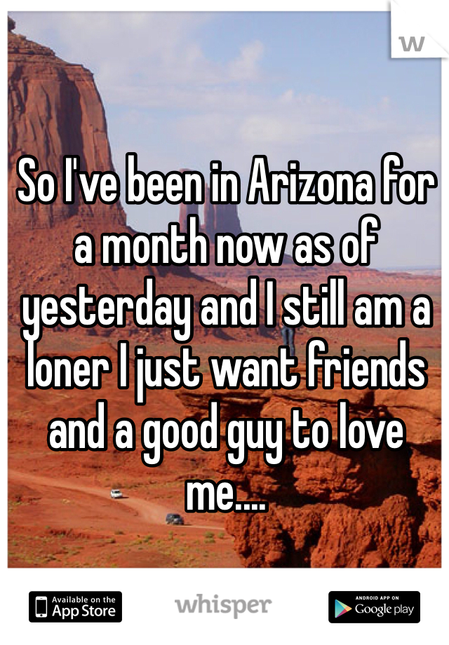 So I've been in Arizona for a month now as of yesterday and I still am a loner I just want friends and a good guy to love me....