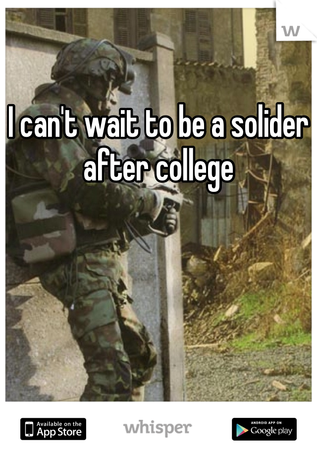 I can't wait to be a solider after college