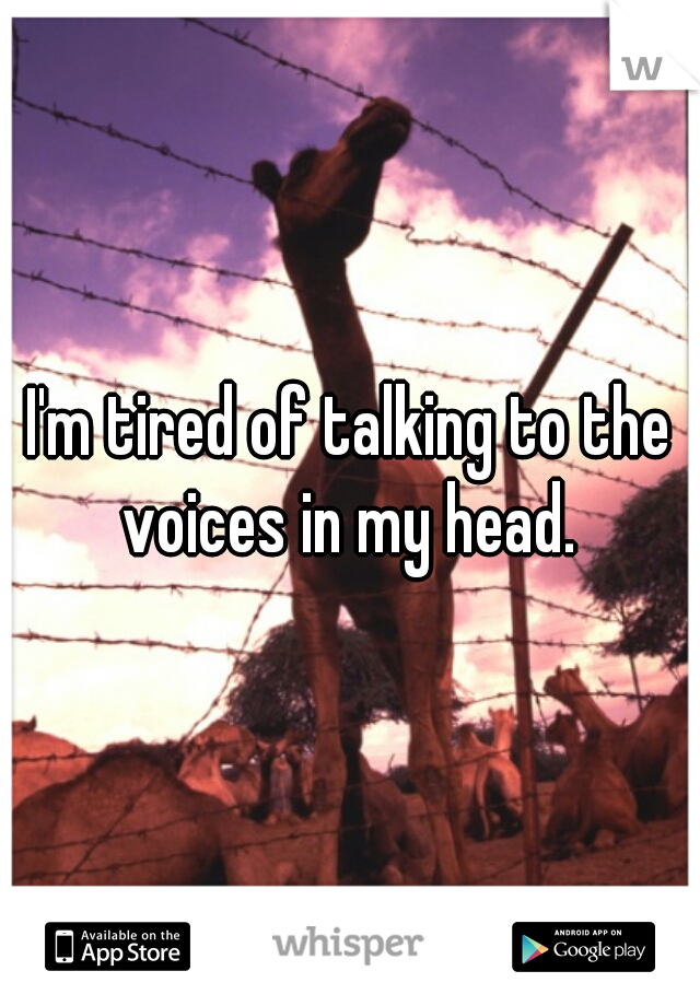 I'm tired of talking to the voices in my head.